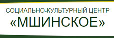 СОЦИАЛЬНО-КУЛЬТУРНЫЙ ЦЕНТР «МШИНСКОЕ»